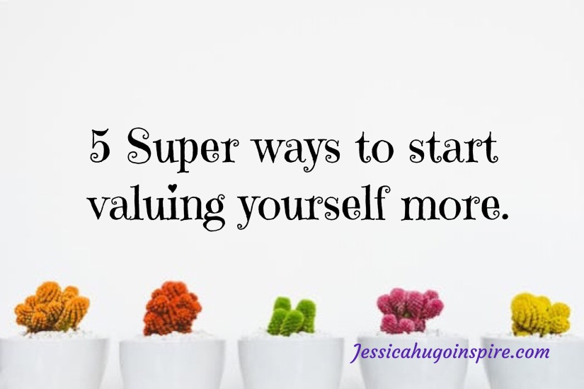 5 Super ways to start valuing yourself more.